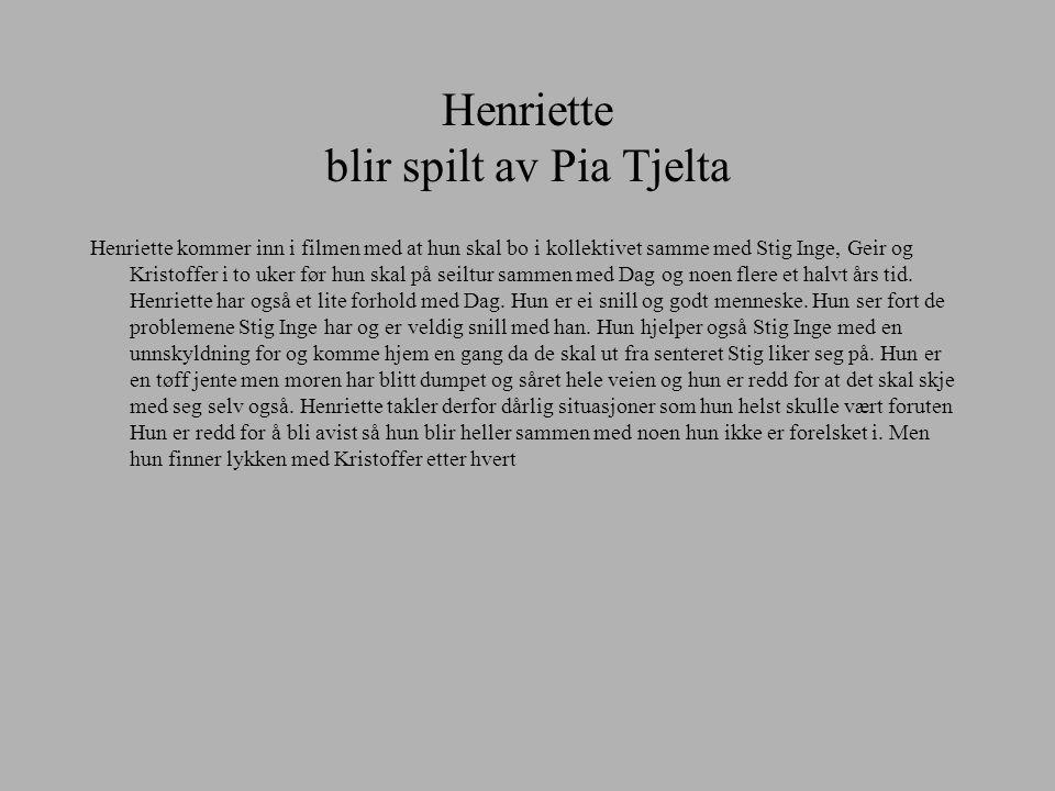 Henriette blir spilt av Pia Tjelta Henriette kommer inn i filmen med at hun skal bo i kollektivet samme med Stig Inge, Geir og Kristoffer i to uker fø