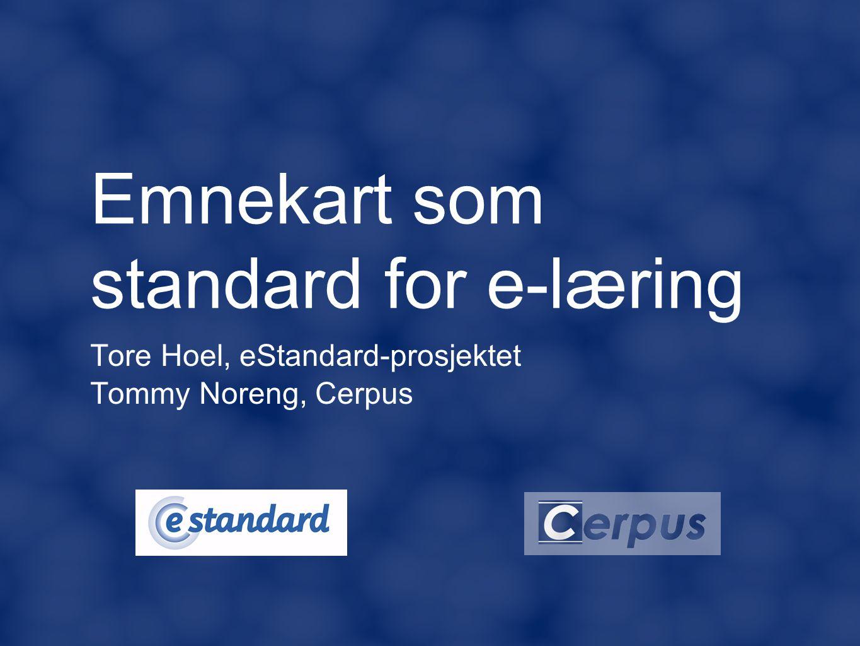 Emnekart som standard for e-læring Tore Hoel, eStandard-prosjektet Tommy Noreng, Cerpus