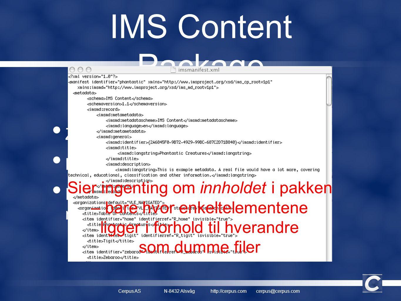 Cerpus ASN-8432 Alsvåghttp://cerpus.comcerpus@cerpus.com IMS Content Package • Zip-fil • Manifest • Filer (tekst, bilder, Flash, navigasjonsknapper...) Sier ingenting om innholdet i pakken – bare hvor enkeltelementene ligger i forhold til hverandre som dumme filer