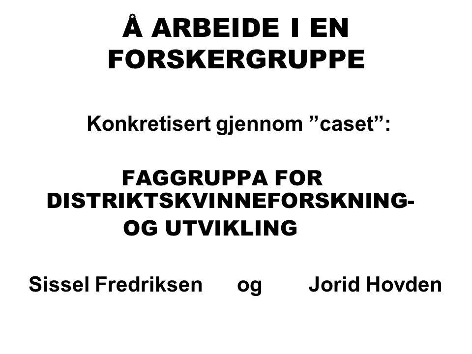 """Å ARBEIDE I EN FORSKERGRUPPE Konkretisert gjennom """"caset"""": FAGGRUPPA FOR DISTRIKTSKVINNEFORSKNING- OG UTVIKLING Sissel Fredriksen og Jorid Hovden"""