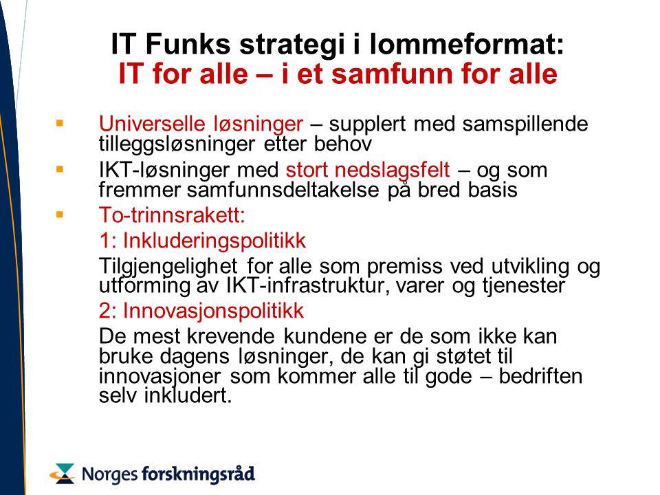IT Funks strategi i lommeformat: IT for alle – i et samfunn for alle  Universelle løsninger – supplert med samspillende tilleggsløsninger etter behov  IKT-løsninger med stort nedslagsfelt – og som fremmer samfunnsdeltakelse på bred basis  To-trinnsrakett: 1: Inkluderingspolitikk Tilgjengelighet for alle som premiss ved utvikling og utforming av IKT-infrastruktur, varer og tjenester 2: Innovasjonspolitikk De mest krevende kundene er de som ikke kan bruke dagens løsninger, de kan gi støtet til innovasjoner som kommer alle til gode – bedriften selv inkludert.