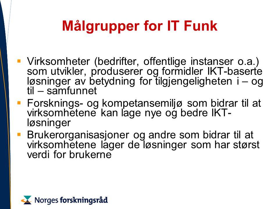 Målgrupper for IT Funk  Virksomheter (bedrifter, offentlige instanser o.a.) som utvikler, produserer og formidler IKT-baserte løsninger av betydning for tilgjengeligheten i – og til – samfunnet  Forsknings- og kompetansemiljø som bidrar til at virksomhetene kan lage nye og bedre IKT- løsninger  Brukerorganisasjoner og andre som bidrar til at virksomhetene lager de løsninger som har størst verdi for brukerne