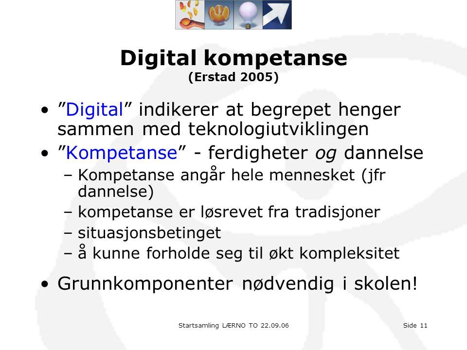 "Startsamling LÆRNO TO 22.09.06Side 11 Digital kompetanse (Erstad 2005) •""Digital"" indikerer at begrepet henger sammen med teknologiutviklingen •""Kompe"