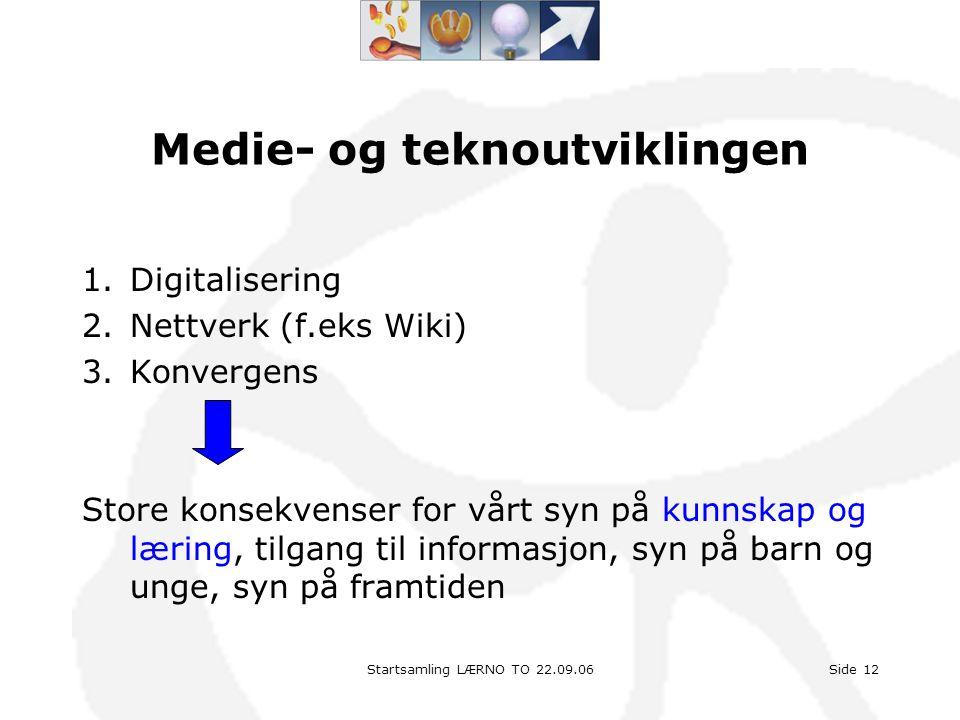 Startsamling LÆRNO TO 22.09.06Side 12 Medie- og teknoutviklingen 1.Digitalisering 2.Nettverk (f.eks Wiki) 3.Konvergens Store konsekvenser for vårt syn