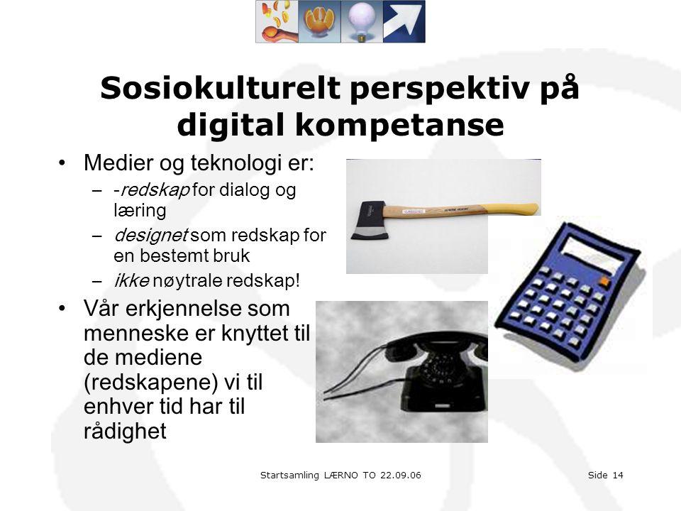 Startsamling LÆRNO TO 22.09.06Side 14 Sosiokulturelt perspektiv på digital kompetanse •Medier og teknologi er: –-redskap for dialog og læring –designe