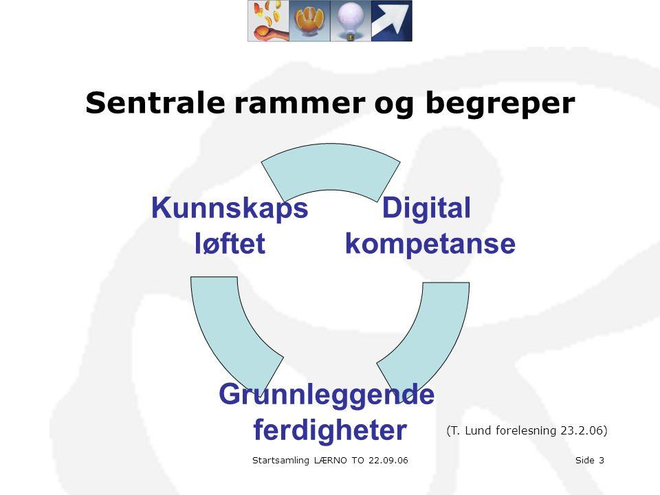 Startsamling LÆRNO TO 22.09.06Side 3 Sentrale rammer og begreper Digital kompetanse Grunnleggende ferdigheter Kunnskaps løftet (T. Lund forelesning 23