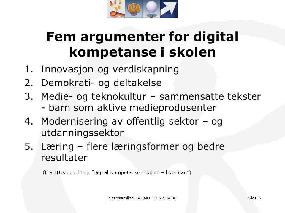 Startsamling LÆRNO TO 22.09.06Side 5 Fem argumenter for digital kompetanse i skolen 1.Innovasjon og verdiskapning 2.Demokrati- og deltakelse 3.Medie-