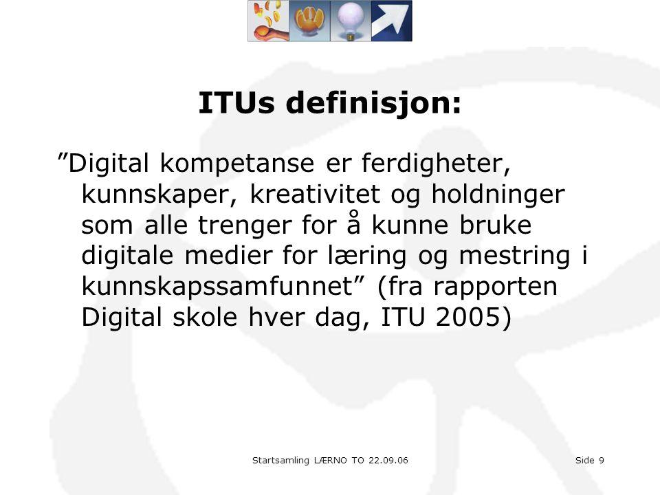 """Startsamling LÆRNO TO 22.09.06Side 9 ITUs definisjon: """"Digital kompetanse er ferdigheter, kunnskaper, kreativitet og holdninger som alle trenger for å"""
