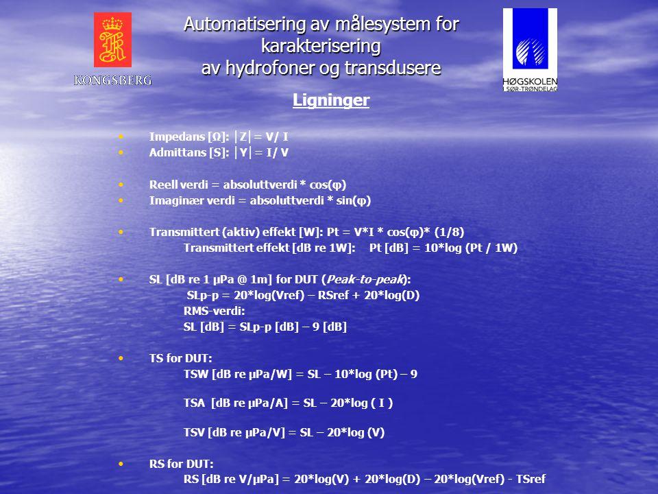 Ligninger • • Impedans [Ω]: │ Z │ = V/ I • • Admittans [S]: │ Y │ = I/ V • • Reell verdi = absoluttverdi * cos(φ) • • Imaginær verdi = absoluttverdi * sin(φ) • • Transmittert (aktiv) effekt [W]: Pt = V*I * cos(φ)* (1/8) Transmittert effekt [dB re 1W]: Pt [dB] = 10*log (Pt / 1W) • • SL [dB re 1 μPa @ 1m] for DUT (Peak-to-peak): SLp-p = 20*log(Vref) – RSref + 20*log(D) RMS-verdi: SL [dB] = SLp-p [dB] – 9 [dB] • • TS for DUT: TSW [dB re μPa/W] = SL – 10*log (Pt) – 9 TSA [dB re μPa/A] = SL – 20*log ( I ) TSV [dB re μPa/V] = SL – 20*log (V) • • RS for DUT: RS [dB re V/μPa] = 20*log(V) + 20*log(D) – 20*log(Vref) - TSref Automatisering av målesystem for karakterisering av hydrofoner og transdusere