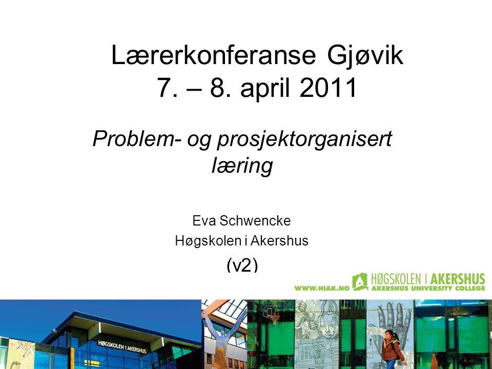 Lærerkonferanse Gjøvik 7. – 8. april 2011 Problem- og prosjektorganisert læring Eva Schwencke Høgskolen i Akershus (v2)