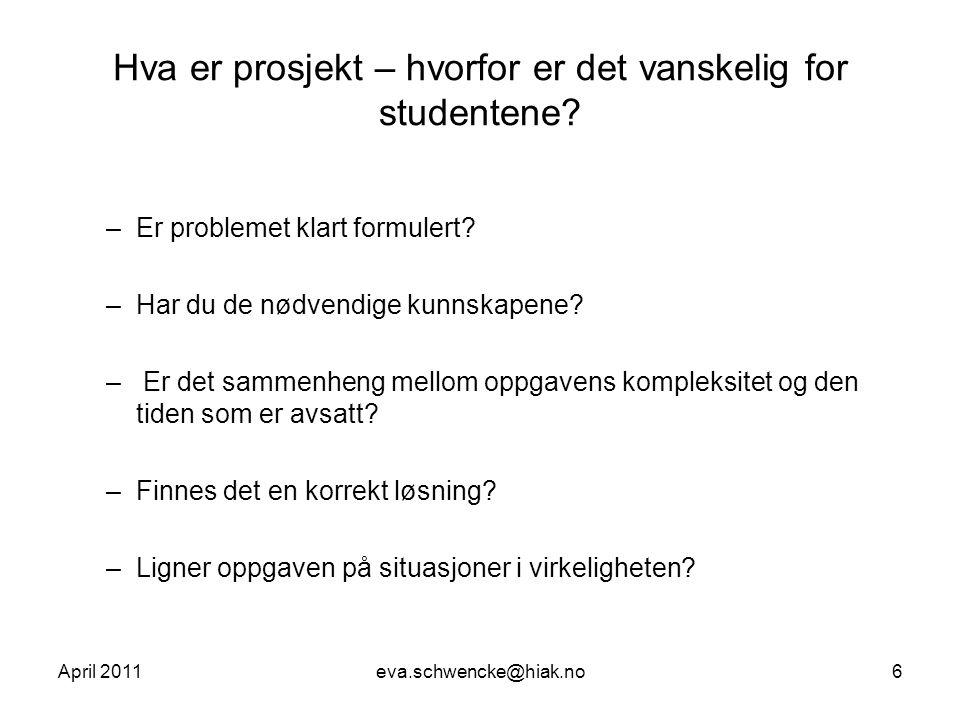 April 2011eva.schwencke@hiak.no6 Hva er prosjekt – hvorfor er det vanskelig for studentene? –Er problemet klart formulert? –Har du de nødvendige kunns