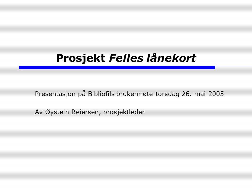 Prosjekt Felles lånekort Presentasjon på Bibliofils brukermøte torsdag 26. mai 2005 Av Øystein Reiersen, prosjektleder