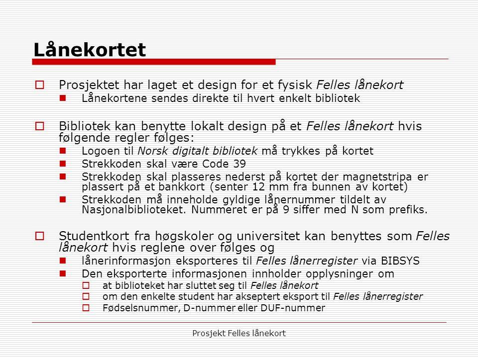 Prosjekt Felles lånekort Lånekortet  Prosjektet har laget et design for et fysisk Felles lånekort  Lånekortene sendes direkte til hvert enkelt bibliotek  Bibliotek kan benytte lokalt design på et Felles lånekort hvis følgende regler følges:  Logoen til Norsk digitalt bibliotek må trykkes på kortet  Strekkoden skal være Code 39  Strekkoden skal plasseres nederst på kortet der magnetstripa er plassert på et bankkort (senter 12 mm fra bunnen av kortet)  Strekkoden må inneholde gyldige lånernummer tildelt av Nasjonalbiblioteket.