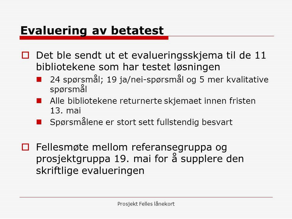 Prosjekt Felles lånekort Evaluering av betatest  Det ble sendt ut et evalueringsskjema til de 11 bibliotekene som har testet løsningen  24 spørsmål; 19 ja/nei-spørsmål og 5 mer kvalitative spørsmål  Alle bibliotekene returnerte skjemaet innen fristen 13.