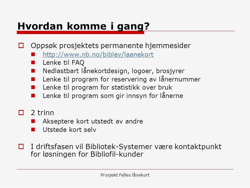 Prosjekt Felles lånekort Hvordan komme i gang?  Oppsøk prosjektets permanente hjemmesider  http://www.nb.no/biblev/laanekort http://www.nb.no/biblev