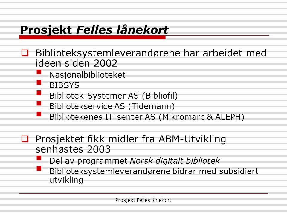Prosjekt Felles lånekort  Biblioteksystemleverandørene har arbeidet med ideen siden 2002  Nasjonalbiblioteket  BIBSYS  Bibliotek-Systemer AS (Bibliofil)  Bibliotekservice AS (Tidemann)  Bibliotekenes IT-senter AS (Mikromarc & ALEPH)  Prosjektet fikk midler fra ABM-Utvikling senhøstes 2003  Del av programmet Norsk digitalt bibliotek  Biblioteksystemleverandørene bidrar med subsidiert utvikling