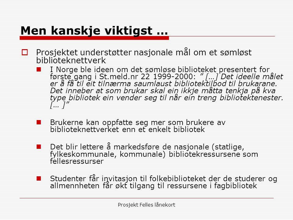 Prosjekt Felles lånekort Men kanskje viktigst …  Prosjektet understøtter nasjonale mål om et sømløst biblioteknettverk  I Norge ble ideen om det sømløse biblioteket presentert for første gang i St.meld.nr 22 1999-2000: […] Det ideelle målet er å få til eit tilnærma saumlaust bibliotektilbod til brukarane.