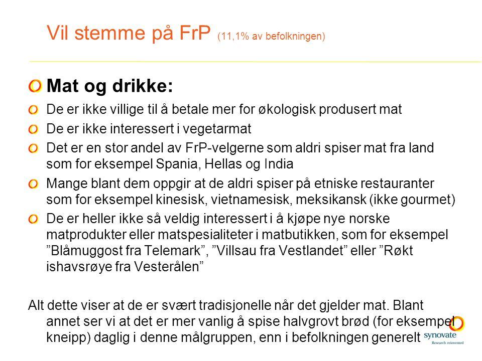 Mat og drikke: De er ikke villige til å betale mer for økologisk produsert mat De er ikke interessert i vegetarmat Det er en stor andel av FrP-velgerne som aldri spiser mat fra land som for eksempel Spania, Hellas og India Mange blant dem oppgir at de aldri spiser på etniske restauranter som for eksempel kinesisk, vietnamesisk, meksikansk (ikke gourmet) De er heller ikke så veldig interessert i å kjøpe nye norske matprodukter eller matspesialiteter i matbutikken, som for eksempel Blåmuggost fra Telemark , Villsau fra Vestlandet eller Røkt ishavsrøye fra Vesterålen Alt dette viser at de er svært tradisjonelle når det gjelder mat.