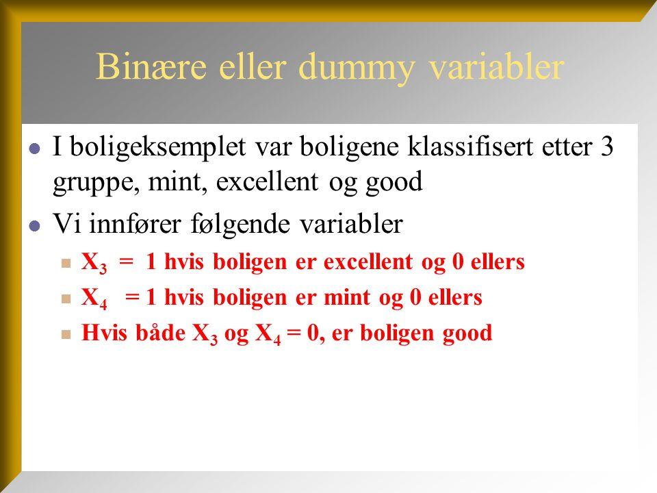 Binære eller dummy variabler  I boligeksemplet var boligene klassifisert etter 3 gruppe, mint, excellent og good  Vi innfører følgende variabler  X