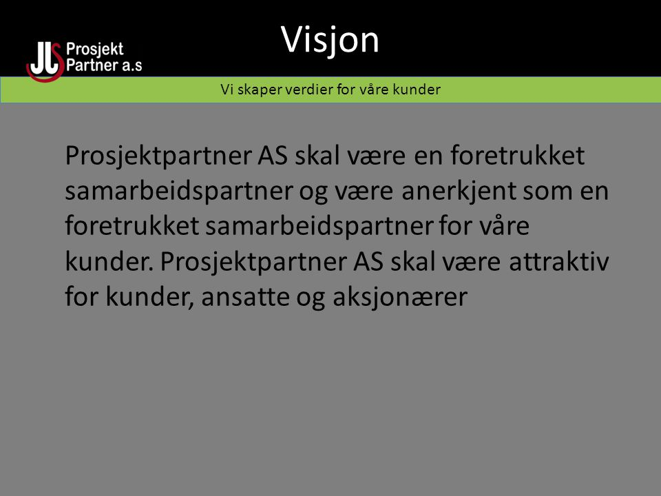 Visjon Vi skaper verdier for våre kunder Prosjektpartner AS skal være en foretrukket samarbeidspartner og være anerkjent som en foretrukket samarbeidspartner for våre kunder.