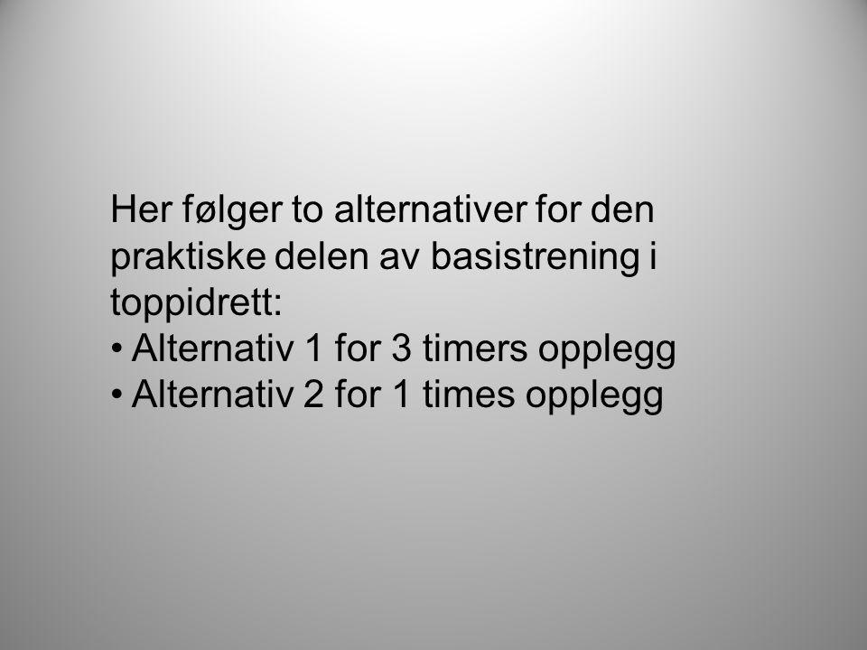 Her følger to alternativer for den praktiske delen av basistrening i toppidrett: • Alternativ 1 for 3 timers opplegg • Alternativ 2 for 1 times oppleg