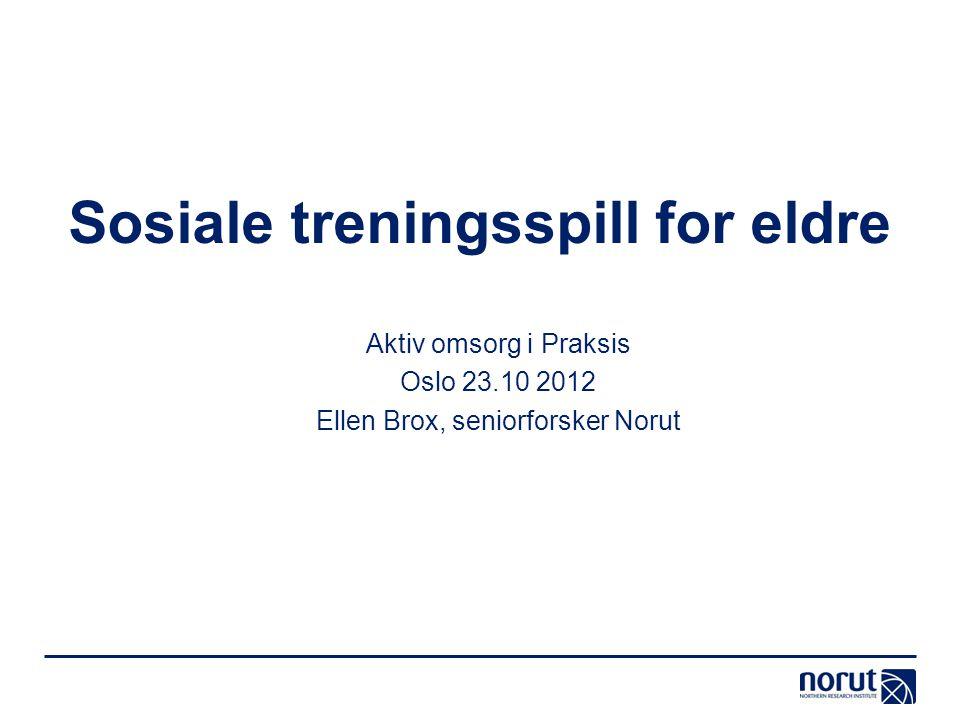 Sosiale treningsspill for eldre Aktiv omsorg i Praksis Oslo 23.10 2012 Ellen Brox, seniorforsker Norut