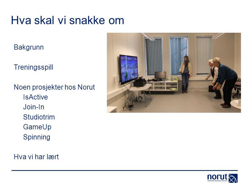 Hva skal vi snakke om Bakgrunn Treningsspill Noen prosjekter hos Norut IsActive Join-In Studiotrim GameUp Spinning Hva vi har lært