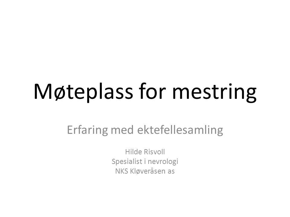 Møteplass for mestring Erfaring med ektefellesamling Hilde Risvoll Spesialist i nevrologi NKS Kløveråsen as