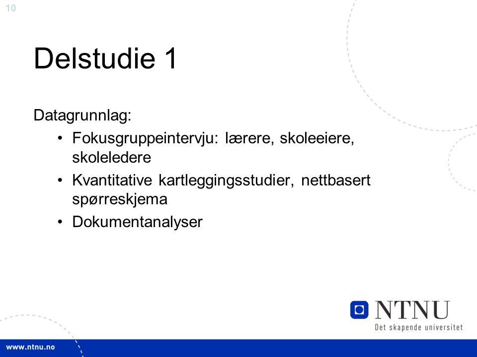10 Delstudie 1 Datagrunnlag: •Fokusgruppeintervju: lærere, skoleeiere, skoleledere •Kvantitative kartleggingsstudier, nettbasert spørreskjema •Dokumentanalyser