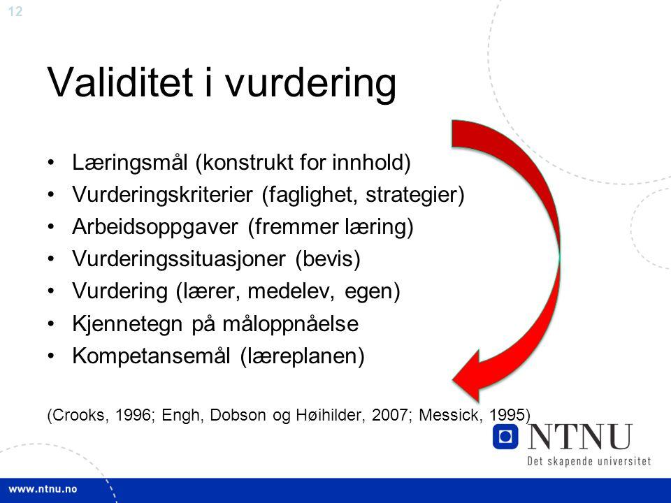 12 Validitet i vurdering •Læringsmål (konstrukt for innhold) •Vurderingskriterier (faglighet, strategier) •Arbeidsoppgaver (fremmer læring) •Vurderingssituasjoner (bevis) •Vurdering (lærer, medelev, egen) •Kjennetegn på måloppnåelse •Kompetansemål (læreplanen) (Crooks, 1996; Engh, Dobson og Høihilder, 2007; Messick, 1995)