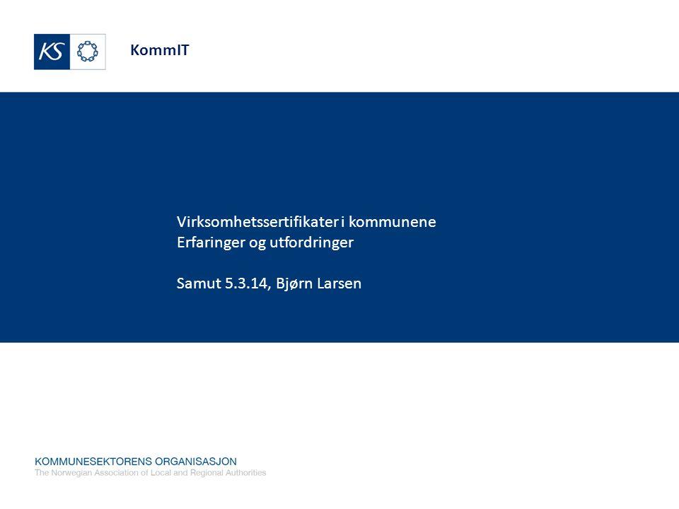KommIT Virksomhetssertifikater i kommunene Erfaringer og utfordringer Samut 5.3.14, Bjørn Larsen