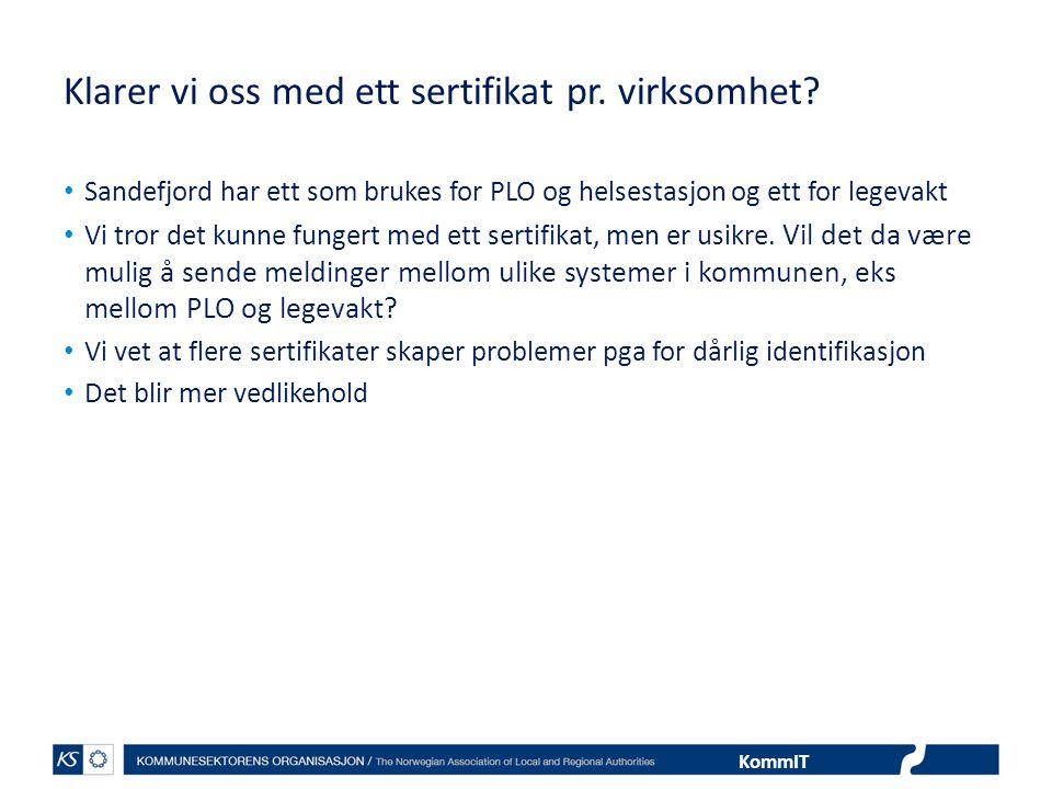 KommIT Klarer vi oss med ett sertifikat pr. virksomhet? • Sandefjord har ett som brukes for PLO og helsestasjon og ett for legevakt • Vi tror det kunn
