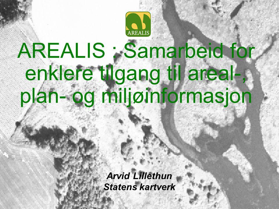 AREALIS : Samarbeid for enklere tilgang til areal-, plan- og miljøinformasjon Arvid Lillethun Statens kartverk