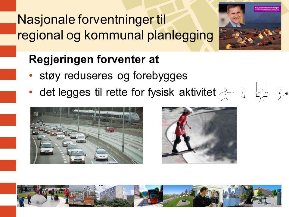 4 Nasjonale forventninger til regional og kommunal planlegging Regjeringen forventer at •støy reduseres og forebygges •det legges til rette for fysisk aktivitet