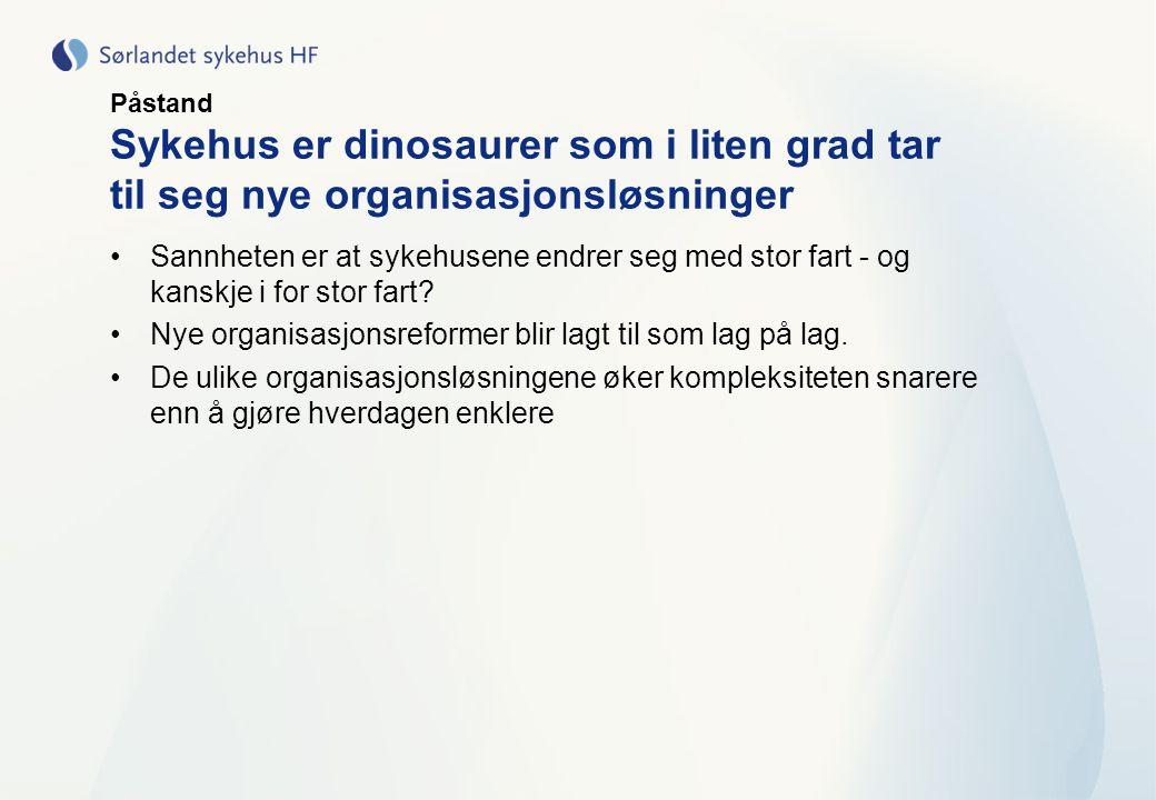 Påstand Sykehus er dinosaurer som i liten grad tar til seg nye organisasjonsløsninger •Sannheten er at sykehusene endrer seg med stor fart - og kanskj