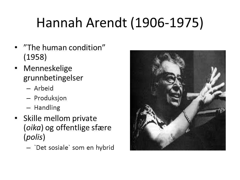 """Hannah Arendt (1906-1975) • """"The human condition"""" (1958) • Menneskelige grunnbetingelser – Arbeid – Produksjon – Handling • Skille mellom private (oik"""