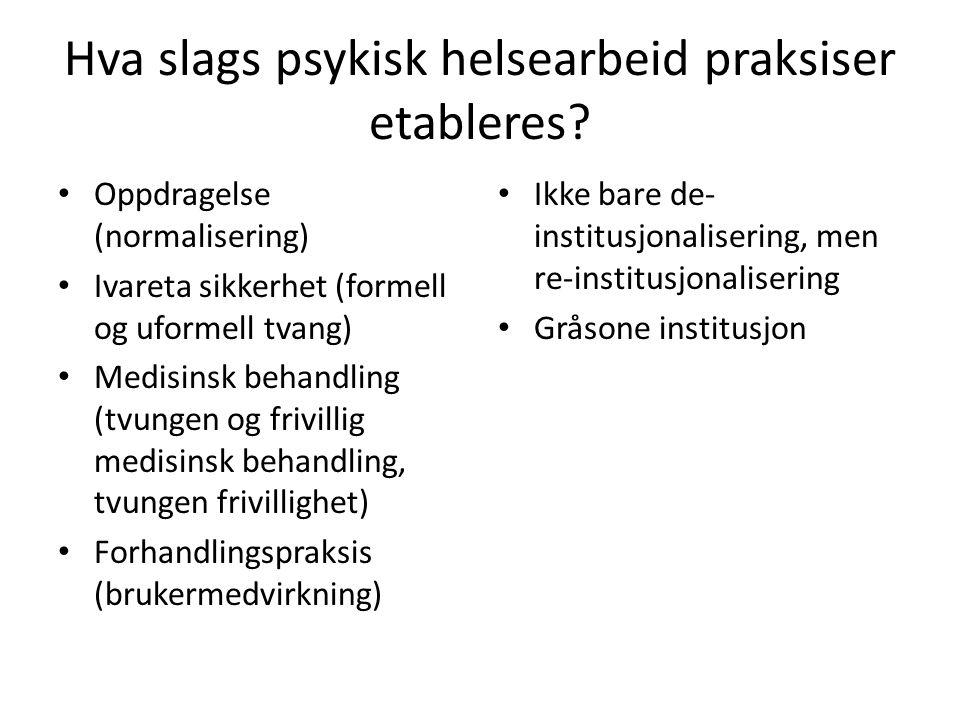 Hva slags psykisk helsearbeid praksiser etableres? • Oppdragelse (normalisering) • Ivareta sikkerhet (formell og uformell tvang) • Medisinsk behandlin