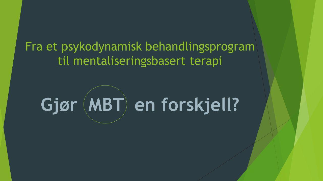 Fra et psykodynamisk behandlingsprogram til mentaliseringsbasert terapi Gjør MBT en forskjell?