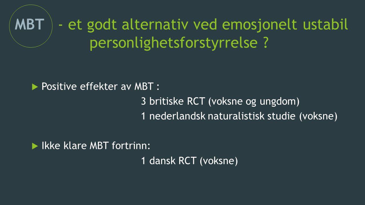 MBT - et godt alternativ ved emosjonelt ustabil personlighetsforstyrrelse ??  Positive effekter av MBT : 3 britiske RCT (voksne og ungdom) 1 nederlan