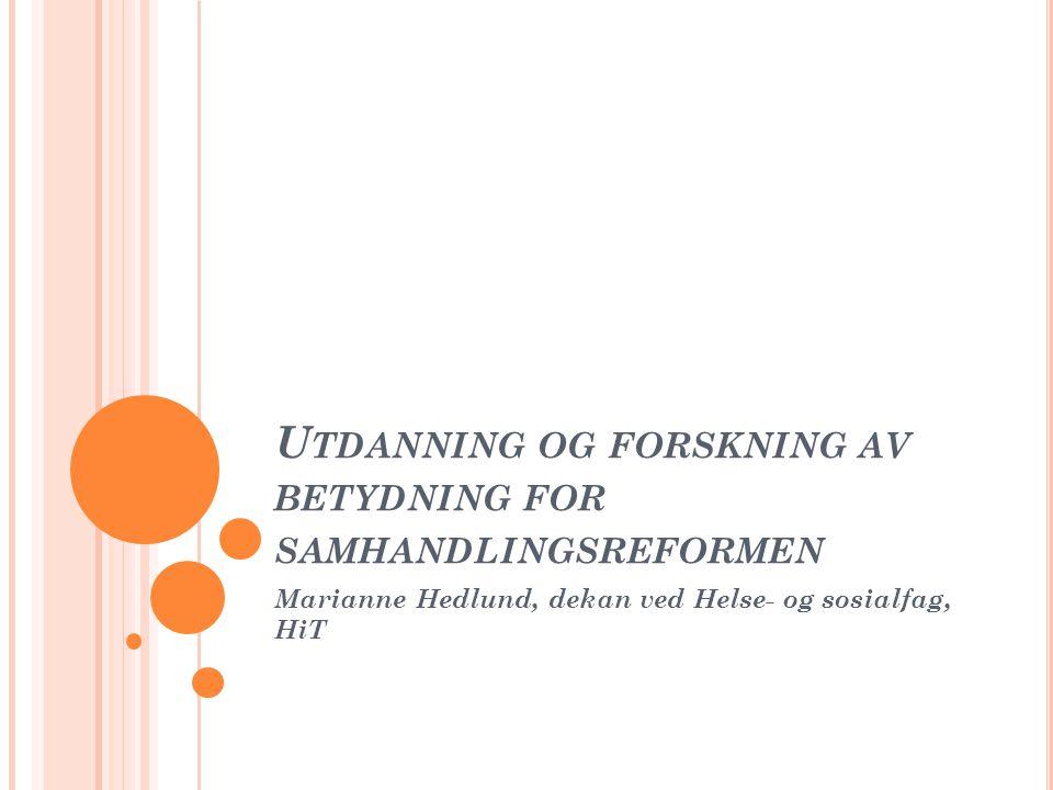 U TDANNING OG FORSKNING AV BETYDNING FOR SAMHANDLINGSREFORMEN Marianne Hedlund, dekan ved Helse- og sosialfag, HiT