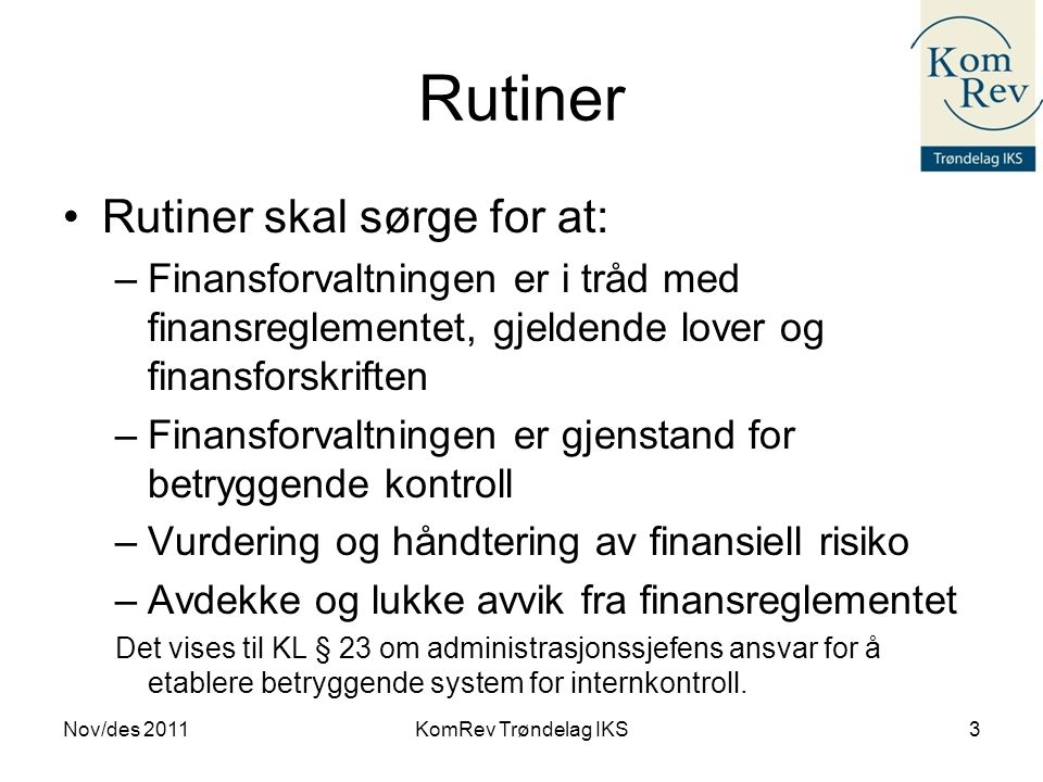 Rutiner Nov/des 2011KomRev Trøndelag IKS3 •Rutiner skal sørge for at: –Finansforvaltningen er i tråd med finansreglementet, gjeldende lover og finansf