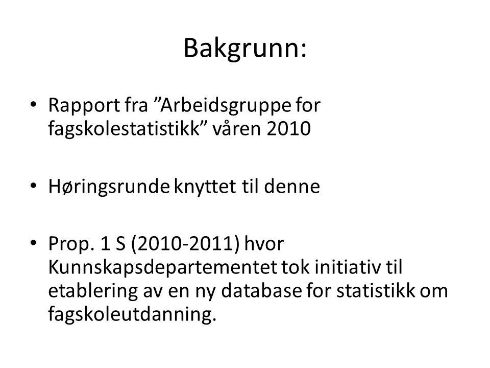 Bakgrunn: • Rapport fra Arbeidsgruppe for fagskolestatistikk våren 2010 • Høringsrunde knyttet til denne • Prop.