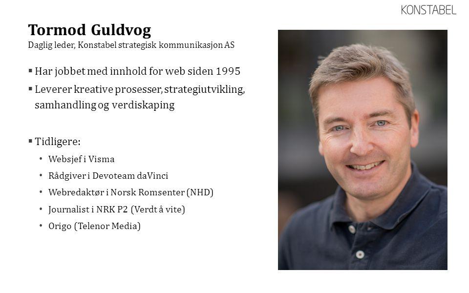 Tormod Guldvog  Har jobbet med innhold for web siden 1995  Leverer kreative prosesser, strategiutvikling, samhandling og verdiskaping  Tidligere: •