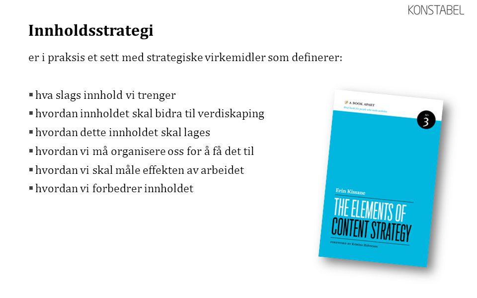 Innholdsstrategi er i praksis et sett med strategiske virkemidler som definerer:  hva slags innhold vi trenger  hvordan innholdet skal bidra til ver