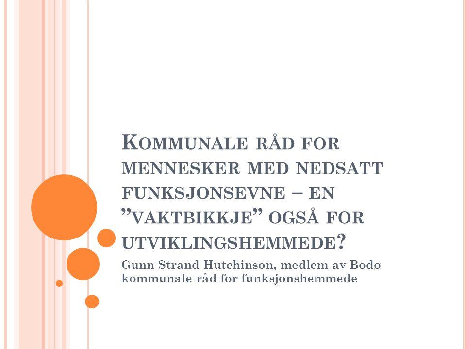 """K OMMUNALE RÅD FOR MENNESKER MED NEDSATT FUNKSJONSEVNE – EN """" VAKTBIKKJE """" OGSÅ FOR UTVIKLINGSHEMMEDE ? Gunn Strand Hutchinson, medlem av Bodø kommuna"""