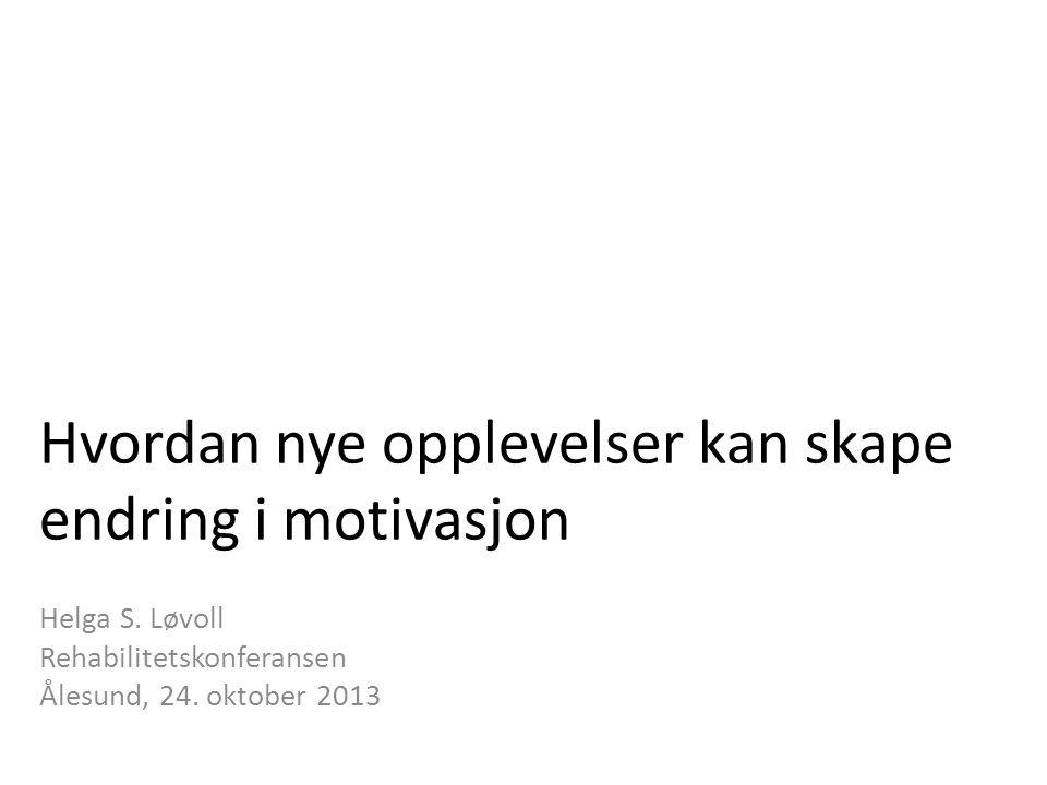 Hvordan nye opplevelser kan skape endring i motivasjon Helga S. Løvoll Rehabilitetskonferansen Ålesund, 24. oktober 2013