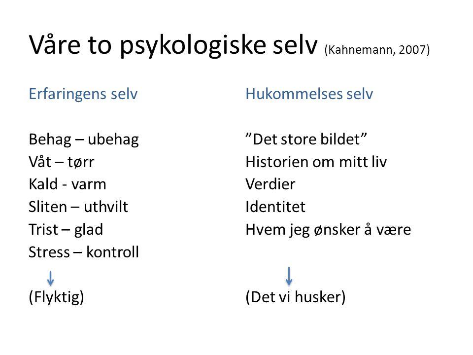 Våre to psykologiske selv (Kahnemann, 2007) Erfaringens selv Behag – ubehag Våt – tørr Kald - varm Sliten – uthvilt Trist – glad Stress – kontroll (Fl