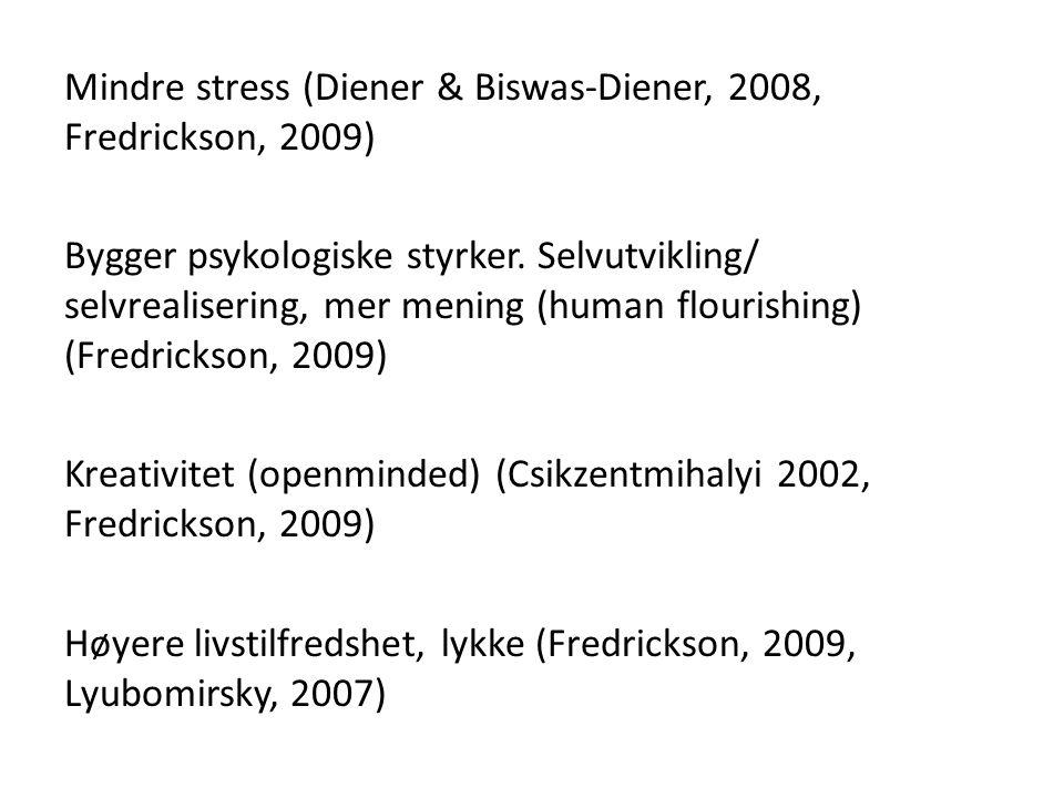 Mindre stress (Diener & Biswas-Diener, 2008, Fredrickson, 2009) Bygger psykologiske styrker. Selvutvikling/ selvrealisering, mer mening (human flouris