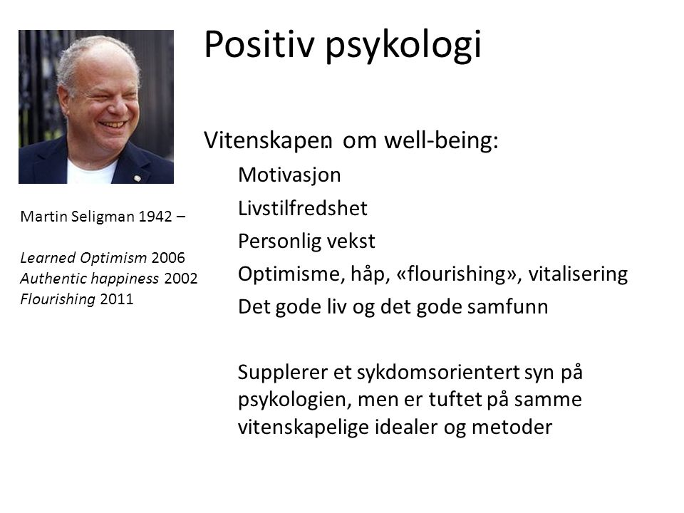 Positiv psykologi.Vitenskapen om well-being: Motivasjon Livstilfredshet Personlig vekst Optimisme, håp, «flourishing», vitalisering Det gode liv og de