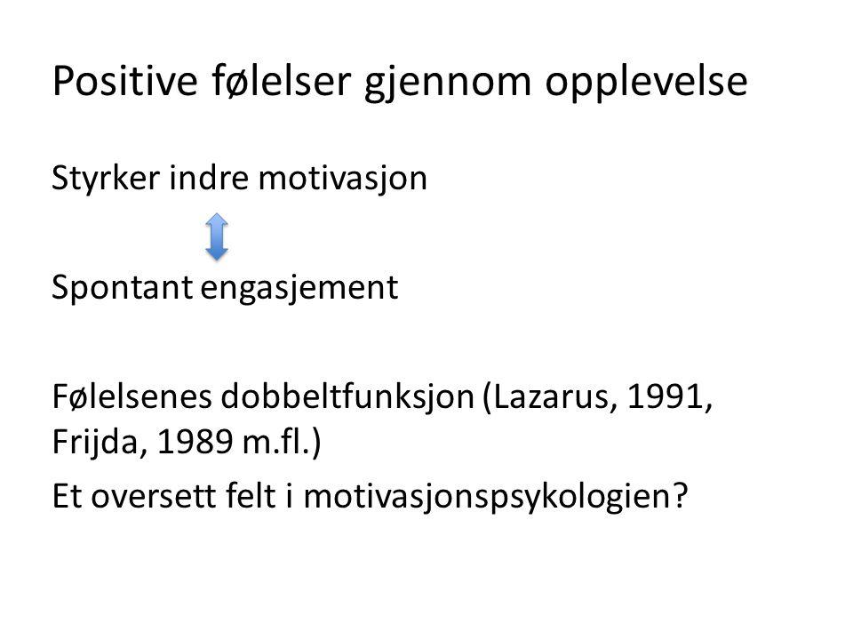 Positive følelser gjennom opplevelse Styrker indre motivasjon Spontant engasjement Følelsenes dobbeltfunksjon (Lazarus, 1991, Frijda, 1989 m.fl.) Et o